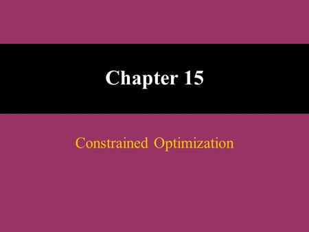 Chapter 15 Constrained Optimization. The Linear Programming Model Let : x 1, x 2, x 3, ………, x n = decision variables Z = Objective function or linear.