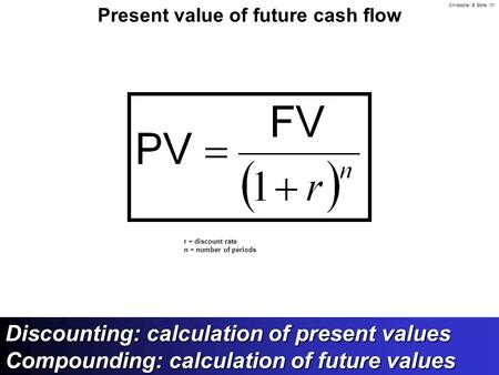 Christopher B. Stone '01 Present value of future cash flow r = discount rate n = number of periods Discounting: calculation of present values Compounding: