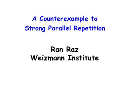 A Counterexample to Strong Parallel Repetition Ran Raz Weizmann Institute.