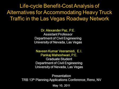 May 10, 2011 Life-cycle Benefit-Cost Analysis of Alternatives for Accommodating Heavy Truck Traffic in the Las Vegas Roadway Network Dr. Alexander Paz,