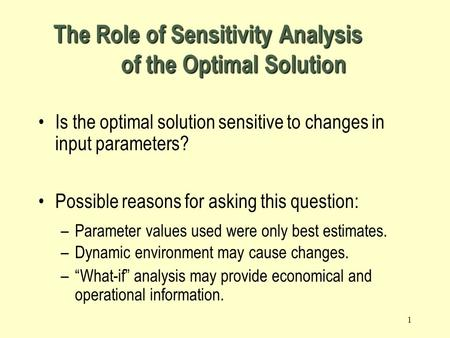 1 The Role of Sensitivity Analysis of the Optimal Solution Is the optimal solution sensitive to changes in input parameters? Possible reasons for asking.