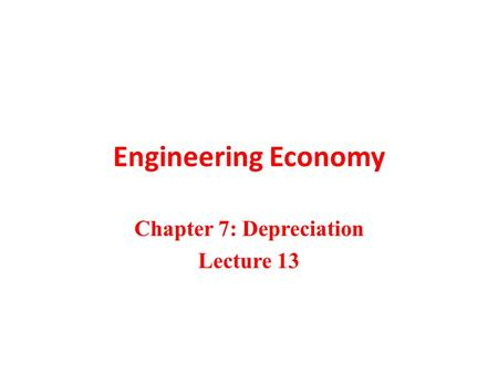 Engineering Economy Chapter 7: Depreciation Lecture 13.