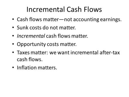 Incremental Cash Flows Cash flows matter—not accounting earnings. Sunk costs do not matter. Incremental cash flows matter. Opportunity costs matter. Taxes.