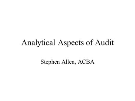 Analytical Aspects of Audit Stephen Allen, ACBA. Aspects Covered Sample selection from paper lists or multiple sources Simulating applications in MS Excel.