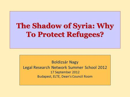 The Shadow of Syria: Why To Protect Refugees? Boldizsár Nagy Legal Research Network Summer School 2012 17 September 2012 Budapest, ELTE, Dean's Council.