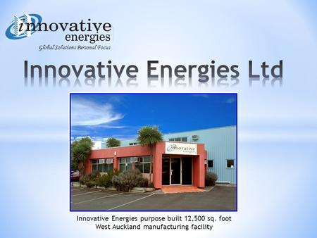 Global Solutions Personal Focus Innovative Energies purpose built 12,500 sq. foot West Auckland manufacturing facility.