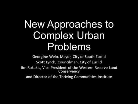 New Approaches to Complex Urban Problems Georgine Welo, Mayor, City of South Euclid Scott Lynch, Councilman, City of Euclid Jim Rokakis, Vice-President.