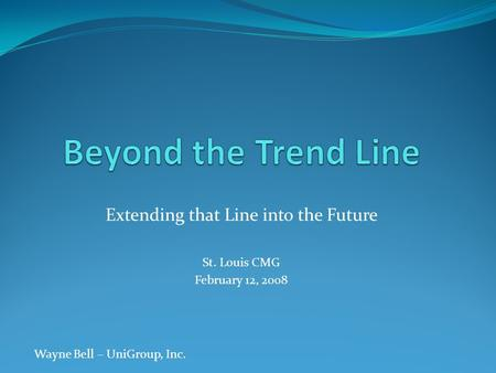 Extending that Line into the Future St. Louis CMG February 12, 2008 Wayne Bell – UniGroup, Inc.
