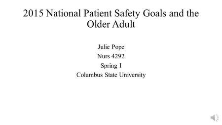 2015 National Patient Safety Goals and the Older Adult Julie Pope Nurs 4292 Spring I Columbus State University.