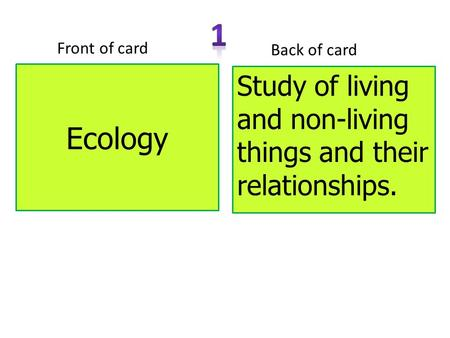 Ecology Front of card Back of card Study of living and non-living things and their relationships.