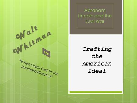 "Walt Whitman ""When Lilacs Last in the Dooryard Bloom'd"" Abraham Lincoln and the Civil War Crafting the American Ideal."