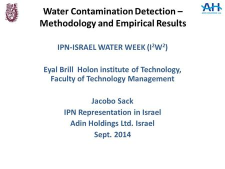 Water Contamination Detection – Methodology and Empirical Results IPN-ISRAEL WATER WEEK (I 2 W 2 ) Eyal Brill Holon institute of Technology, Faculty of.