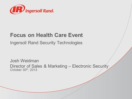 Focus on Health Care Event Ingersoll Rand Security Technologies Josh Weidman Director of Sales & Marketing – Electronic Security October 30 th, 2013.