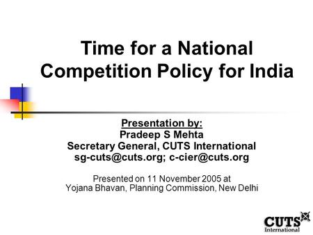 Time for a National Competition Policy for India Presentation by: Pradeep S Mehta Secretary General, CUTS International