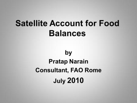 Satellite Account for Food Balances by Pratap Narain Consultant, FAO Rome July 2010.