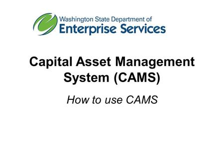 Capital Asset Management System (CAMS) How to use CAMS.