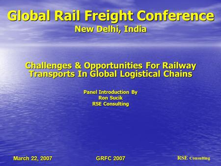 GRFC 2007 March 22, 2007 Global Rail Freight Conference New Delhi, India Challenges & Opportunities For Railway Transports In Global Logistical Chains.