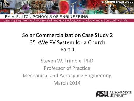 Solar Commercialization Case Study 2 35 kWe PV System for a Church Part 1 Steven W. Trimble, PhD Professor of Practice Mechanical and Aerospace Engineering.