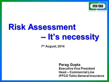 Risk Assessment – It's necessity Risk Assessment – It's necessity 7 th August, 2014 Parag Gupta Executive Vice President Head – Commercial Line IFFCO Tokio.