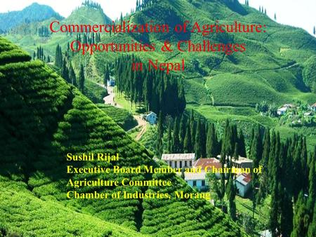 Commercialization of Agriculture: Opportunities & Challenges in Nepal Sushil Rijal Executive Board Member and Chairman of Agriculture Committee Chamber.