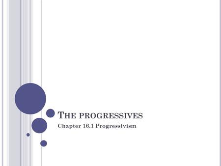 "T HE PROGRESSIVES Chapter 16.1 Progressivism. F OCUS YOUR THOUGHTS... What does it mean to be ""progressive""? What types of reforms and/or changes do you."