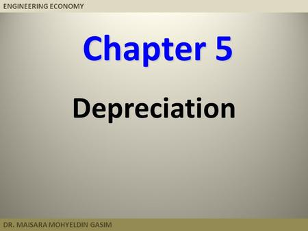 ENGINEERING ECONOMY DR. MAISARA MOHYELDIN GASIM Chapter 5 Depreciation.