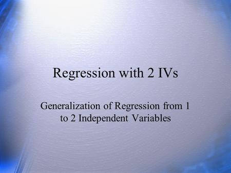 Regression with 2 IVs Generalization of Regression from 1 to 2 Independent Variables.