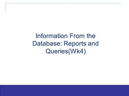 Exploring Office 2003 - Grauer and Barber 1 Information From the Database: Reports and Queries(Wk4)