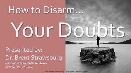 How to Disarm… Your Doubts Your Doubts Presented by: Dr. Brent Strawsburg at Los Altos Grace Brethren Church Sunday, April 26, 2015 © 2015 Brent Strawsburg.