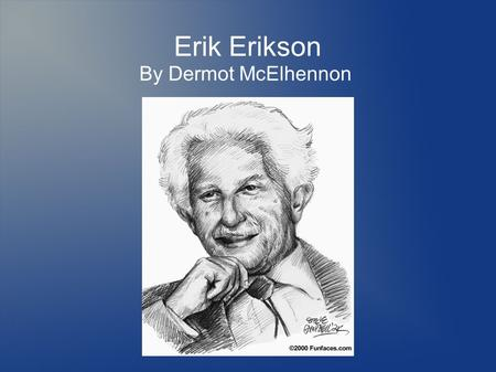 Erik Erikson By Dermot McElhennon. Introduction Biographical Information – Early Childhood – Transition to Psychology Major Works by Erikson – Works on.