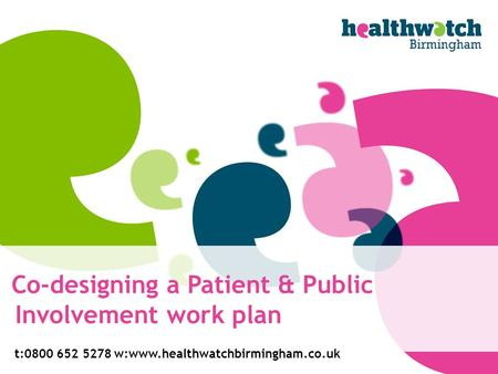 Co-designing a Patient & Public Involvement work plan t:0800 652 5278w:www.healthwatchbirmingham.co.uk.