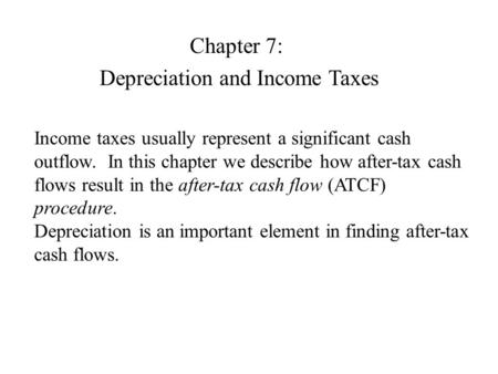 Chapter 7: Depreciation and Income Taxes Income taxes usually represent a significant cash outflow. In this chapter we describe how after-tax cash flows.