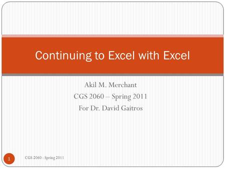 Akil M. Merchant CGS 2060 – Spring 2011 For Dr. David Gaitros CGS 2060 - Spring 2011 1 Continuing to Excel with Excel.