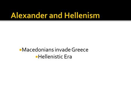  Macedonians invade Greece  Hellenistic Era.  Philip II 359 BCE  Goal: unite Greece under one ruler  Greeks crushed - Battle of Chaeronea (near.