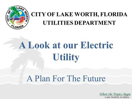 CITY OF LAKE WORTH, FLORIDA UTILITIES DEPARTMENT A Look at our Electric Utility A Plan For The Future.