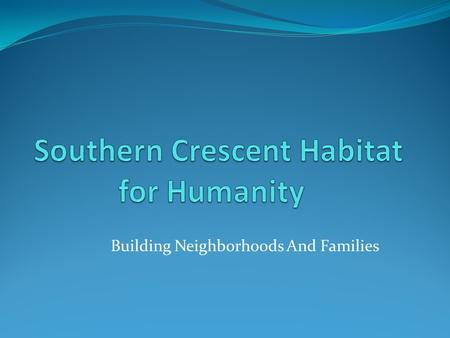 Building Neighborhoods And Families Our History Southern Crescent Habitat for Humanity (SCHFH) is a domestic affiliate of Habitat for Humanity International,