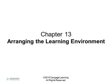 ©2015 Cengage Learning. All Rights Reserved. Chapter 13 Arranging the Learning Environment.