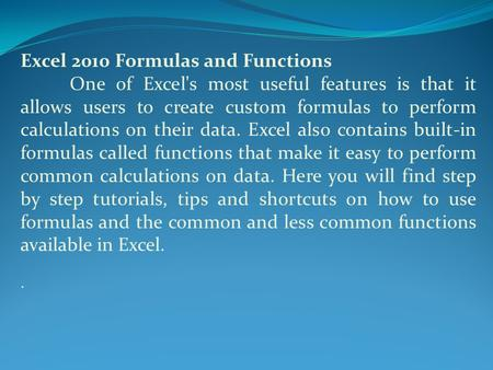 Excel 2010 Formulas and Functions One of Excel's most useful features is that it allows users to create custom formulas to perform calculations on their.