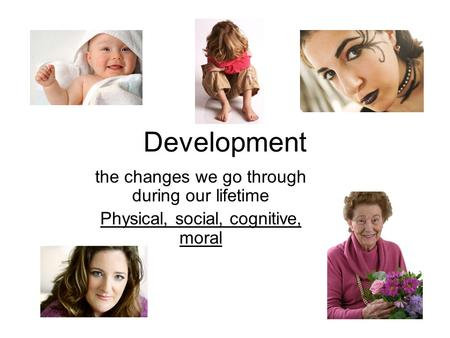 Development the changes we go through during our lifetime Physical, social, cognitive, moral.