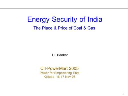 1 <strong>Energy</strong> Security of <strong>India</strong> The Place & Price of Coal & Gas T L Sankar CII-PowerMart 2005 Power for Empowering East Kolkata 16-17 Nov 05.
