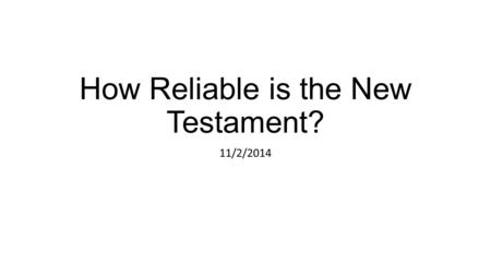 How Reliable is the New Testament? 11/2/2014. Summary so far We've looked at the abundance and early dating of New Testament manuscripts as compared to.