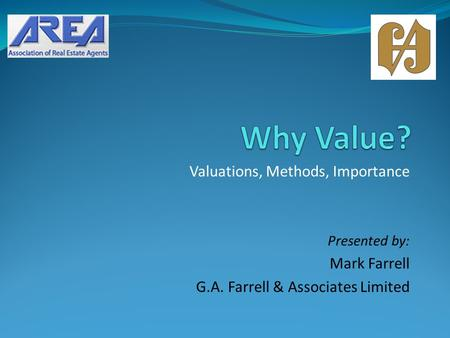 Valuations, Methods, Importance Presented by: Mark Farrell G.A. Farrell & Associates Limited.