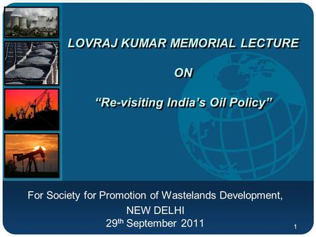 "Company LOGO LOVRAJ KUMAR MEMORIAL LECTURE ON ""Re-visiting <strong>India</strong>'s Oil Policy"" For Society for Promotion of Wastelands Development, NEW DELHI 29 th September."