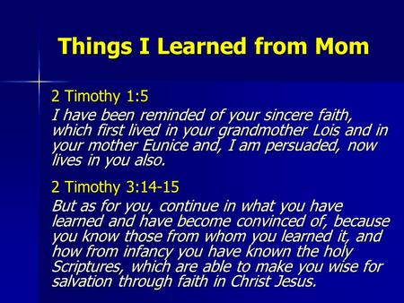 Things I Learned from Mom Things I Learned from Mom 2 Timothy 1:5 I have been reminded of your sincere faith, which first lived in your grandmother Lois.