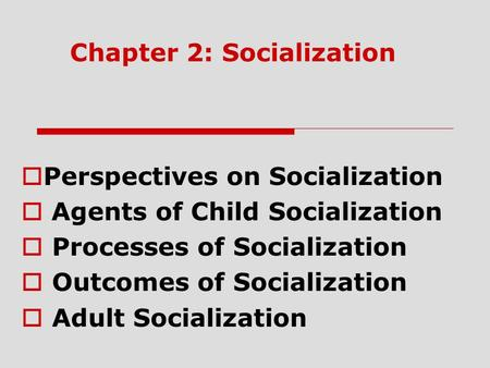Chapter 2: Socialization  Perspectives on Socialization  Agents of Child Socialization  Processes of Socialization  Outcomes of Socialization  Adult.