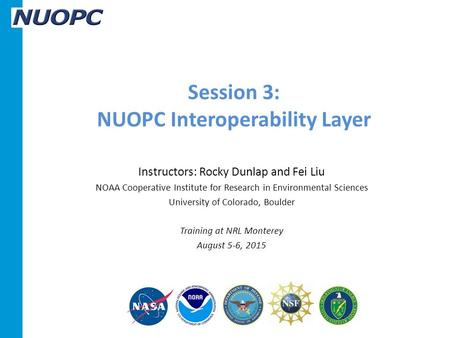 Session 3: NUOPC Interoperability Layer Instructors: Rocky Dunlap and Fei Liu NOAA Cooperative Institute for Research in Environmental Sciences University.