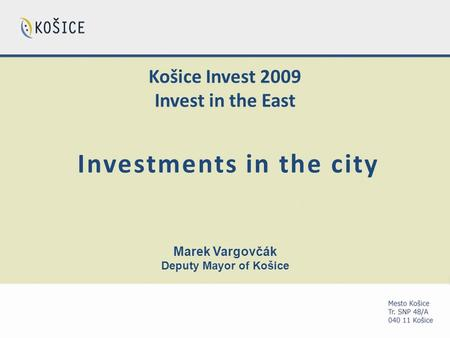 Košice Invest 2009 Invest in the East Investments in the city Marek Vargovčák Deputy Mayor of Košice.