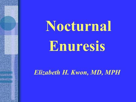 Nocturnal Enuresis Elizabeth H. Kwon, MD, MPH. DEFINITIONS In 2006, the International Children's Continence Society published new standardization for.