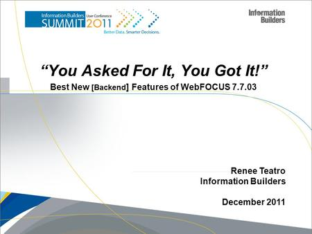 """You Asked For It, You Got It!"" Best New [Backend ] Features of WebFOCUS 7.7.03 Renee Teatro Information Builders December 2011."