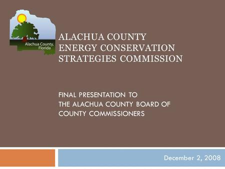 ALACHUA COUNTY ENERGY CONSERVATION STRATEGIES COMMISSION FINAL PRESENTATION TO THE ALACHUA COUNTY BOARD OF COUNTY COMMISSIONERS December 2, 2008.